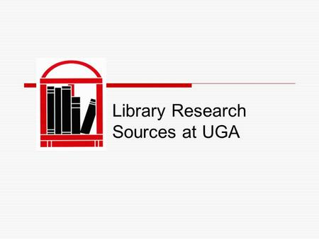 Library Research Sources at UGA. UGA Libraries  Comprised of the Main library, Science library, Student Learning Center and Research Facilities  3.7.