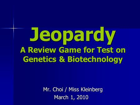 Jeopardy A Review Game for Test on Genetics & Biotechnology Mr. Choi / Miss Kleinberg Mr. Choi / Miss Kleinberg March 1, 2010.
