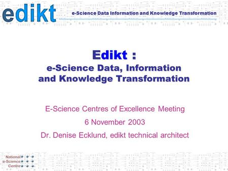 E-Science Data Information and Knowledge Transformation Edikt : e-Science Data, Information and Knowledge Transformation E-Science Centres of Excellence.