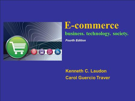 Copyright © 2007 Pearson Education, Inc. Slide 1-1 E-commerce Kenneth C. Laudon Carol Guercio Traver business. technology. society. Fourth Edition.