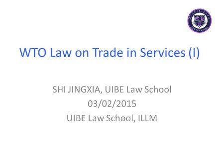 WTO Law on Trade in Services (I) SHI JINGXIA, UIBE Law School 03/02/2015 UIBE Law School, ILLM.
