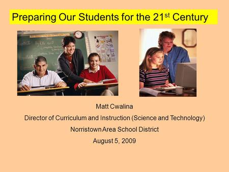 Preparing Our Students for the 21 st Century Matt Cwalina Director of Curriculum and Instruction (Science and Technology) Norristown Area School District.