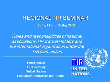 UNITED NATIONS Poul Hansen TIR Secretary United Nations Economic Commission for Europe REGIONAL TIR SEMINAR REGIONAL TIR SEMINAR Sofia, 11 and 12 May 2006.