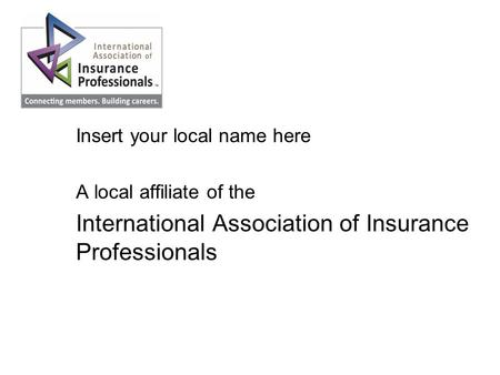 Local Association Name Insert your local name here A local affiliate of the International Association of Insurance Professionals.