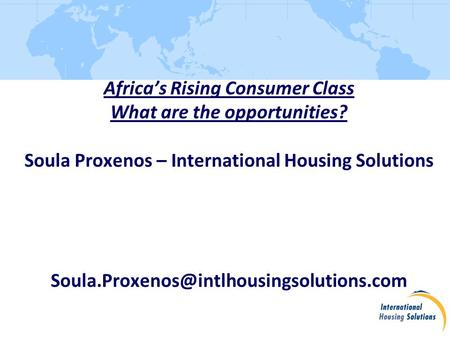 Africa's Rising Consumer Class What are the opportunities? Soula Proxenos – International Housing Solutions