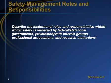 Module 2-2 0 Safety Management Roles and Responsibilities Describe the institutional roles and responsibilities within which safety is managed by federal/state/local.