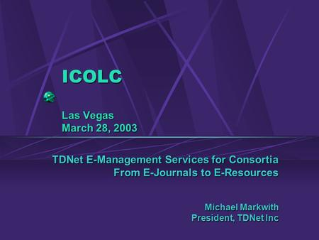 ICOLC Las Vegas March 28, 2003 TDNet E-Management Services for Consortia From E-Journals to E-Resources Michael Markwith President, TDNet Inc.