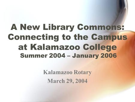 A New Library Commons: Connecting to the Campus at Kalamazoo College Summer 2004 – January 2006 Kalamazoo Rotary March 29, 2004.