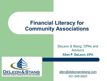 DeLeon & Stang, CPAs and Advisors Allen P. DeLeon, CPA 301-948-9825 Financial Literacy for Community Associations.