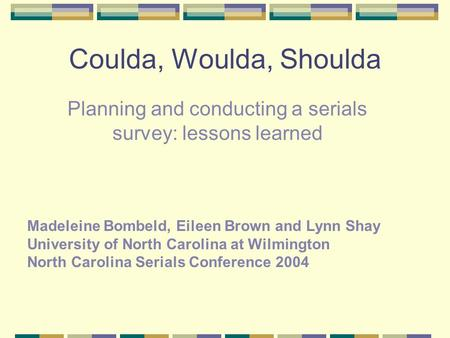 Coulda, Woulda, Shoulda Planning and conducting a serials survey: lessons learned Madeleine Bombeld, Eileen Brown and Lynn Shay University of North Carolina.