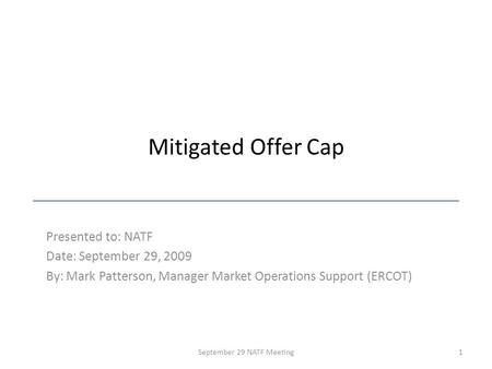 Mitigated Offer Cap Presented to: NATF Date: September 29, 2009 By: Mark Patterson, Manager Market Operations Support (ERCOT) 1September 29 NATF Meeting.