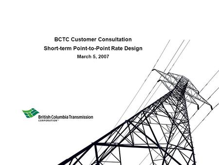 BCTC Customer Consultation Short-term Point-to-Point Rate Design March 5, 2007.