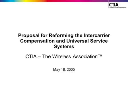 Proposal for Reforming the Intercarrier Compensation and Universal Service Systems CTIA – The Wireless Association™ May 18, 2005.