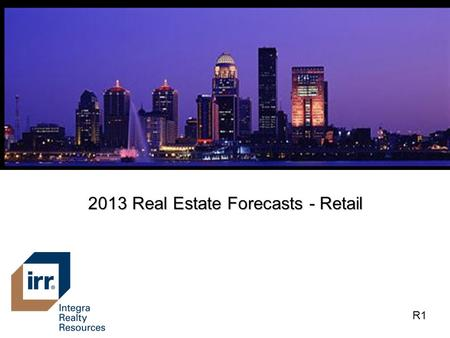 2013 Real Estate Forecasts - Retail R1. Retail Market Areas R2.