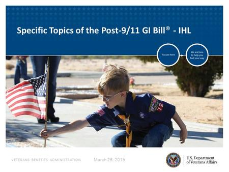 VETERANS BENEFITS ADMINISTRATION March 26, 2015 Specific Topics of the Post-9/11 GI Bill ® - IHL.