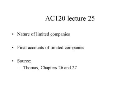 AC120 lecture 25 Nature of limited companies Final accounts of limited companies Source: –Thomas, Chapters 26 and 27.