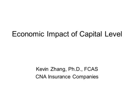 Economic Impact of Capital Level Kevin Zhang, Ph.D., FCAS CNA Insurance Companies.
