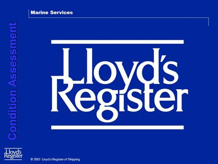 Marine Services Condition Assessment Condition Assessment © 2003 Lloyd's Register of Shipping.