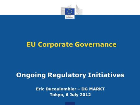 EU Corporate Governance Ongoing Regulatory Initiatives Eric Ducoulombier – DG MARKT Tokyo, 6 July 2012.