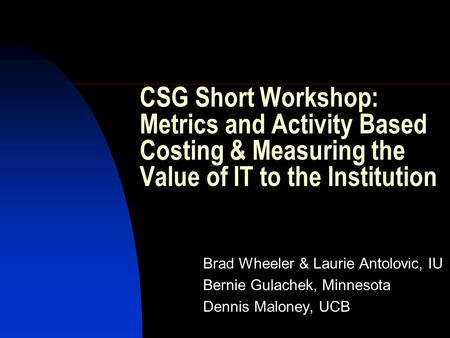 CSG Short Workshop: Metrics and Activity Based Costing & Measuring the Value of IT to the Institution Brad Wheeler & Laurie Antolovic, IU Bernie Gulachek,