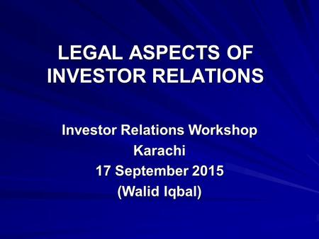 LEGAL ASPECTS OF INVESTOR RELATIONS Investor Relations Workshop Karachi 17 September 2015 (Walid Iqbal)