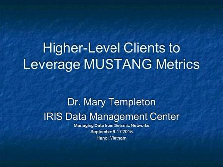 Higher-Level Clients to Leverage MUSTANG Metrics Dr. Mary Templeton IRIS Data Management Center Managing Data from Seismic Networks September 9-17 2015.