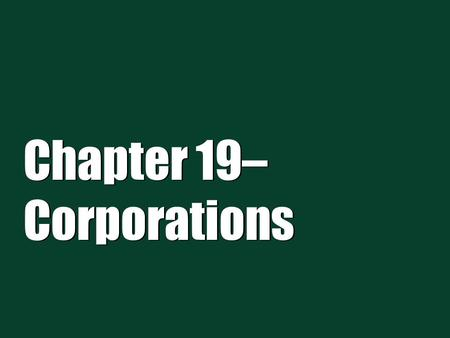 "Chapter 19– Corporations.  A corporation is a creature of statute, an artificial ""person.""  Corporations can have one or more shareholders.  Owners."