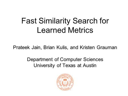 Fast Similarity Search for Learned Metrics Prateek Jain, Brian Kulis, and Kristen Grauman Department of Computer Sciences University of Texas at Austin.