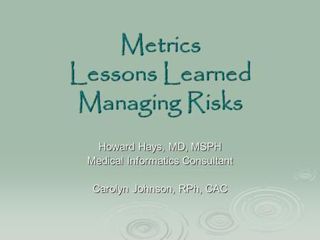 Metrics Lessons Learned Managing Risks Howard Hays, MD, MSPH Medical Informatics Consultant Carolyn Johnson, RPh, CAC.