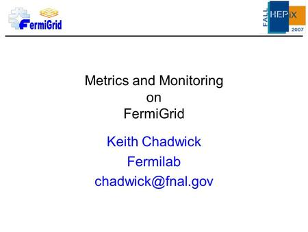 Metrics and Monitoring on FermiGrid Keith Chadwick Fermilab