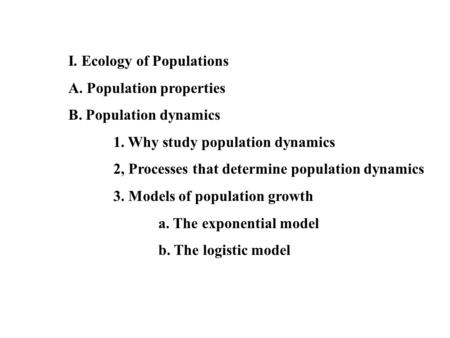 I. Ecology of Populations A. Population properties B. Population dynamics 1. Why study population dynamics 2, Processes that determine population dynamics.
