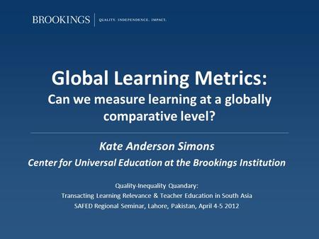 Global Learning Metrics: Can we measure learning at a globally comparative level? Kate Anderson Simons Center for Universal Education at the Brookings.