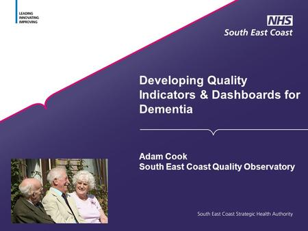 Developing Quality Indicators & Dashboards for Dementia Adam Cook South East Coast Quality Observatory.