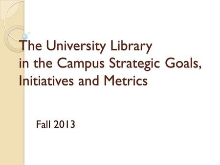 The University Library in the Campus Strategic Goals, Initiatives and Metrics Fall 2013.