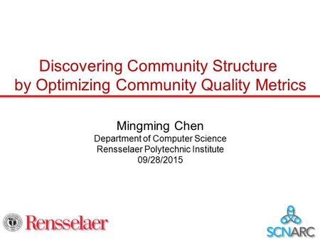 Discovering Community Structure by Optimizing Community Quality Metrics Mingming Chen Department of Computer Science Rensselaer Polytechnic Institute 09/28/2015.
