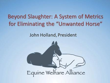 "Beyond Slaughter: A System of Metrics for Eliminating the ""Unwanted Horse"" John Holland, President."