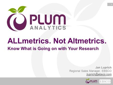 1 ALLmetrics. Not Altmetrics. Know What is Going on with Your Research Jan Luprich Regional Sales Manager, EBSCO