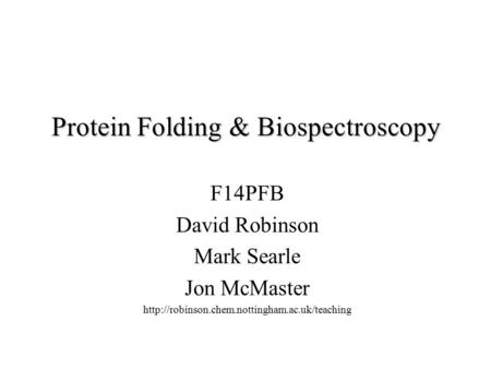 Protein Folding & Biospectroscopy F14PFB David Robinson Mark Searle Jon McMaster