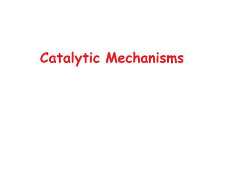 Catalytic Mechanisms. Objective To understand how enzymes work at the molecular level. Ultimately requires total structure determination, but can learn.