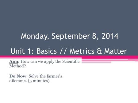 Unit 1: Basics // Metrics & Matter Aim: How can we apply the Scientific Method? Do Now: Solve the farmer's dilemma. (5 minutes) Monday, September 8, 2014.