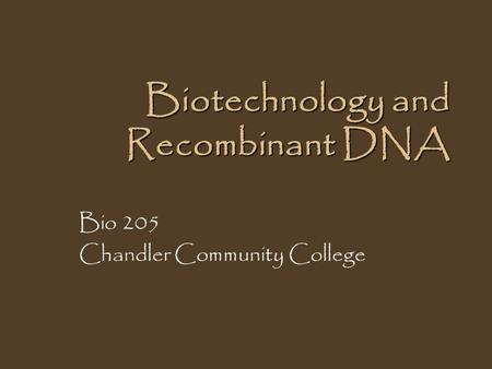 Biotechnology and Recombinant DNA Bio 205 Chandler Community College.