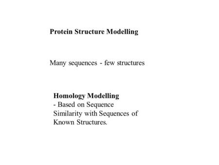 Protein Structure Modelling Many sequences - few structures Homology Modelling - Based on Sequence Similarity with Sequences of Known Structures.