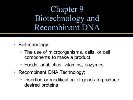 Chapter 9 Biotechnology and Recombinant DNA Biotechnology: The use of microorganisms, cells, or cell components to make a product Foods, antibiotics, vitamins,