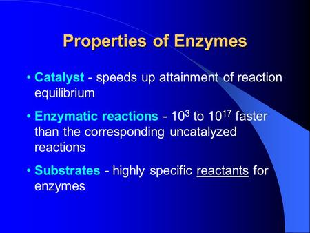 Properties of Enzymes Catalyst - speeds up attainment of reaction equilibrium Enzymatic reactions - 10 3 to 10 17 faster than the corresponding uncatalyzed.