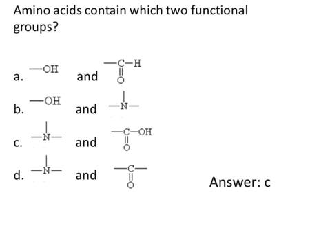 Amino acids contain which two functional groups? a. and b. and c. and d. and Answer: c.