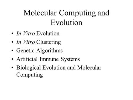 Molecular Computing and Evolution In Vitro Evolution In Vitro Clustering Genetic Algorithms Artificial Immune Systems Biological Evolution and Molecular.