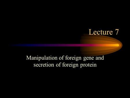 Lecture 7 Manipulation of foreign gene and secretion of foreign protein.