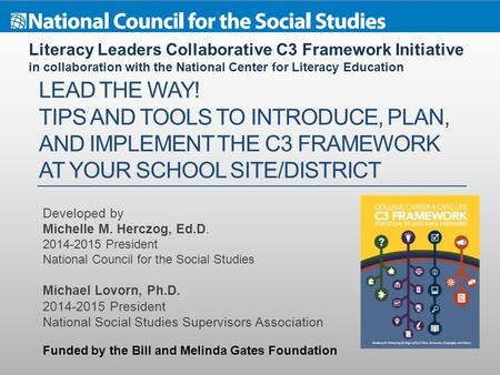 LEAD THE WAY! TIPS AND TOOLS TO INTRODUCE, PLAN, AND IMPLEMENT THE C3 FRAMEWORK AT YOUR SCHOOL SITE/DISTRICT Developed by Michelle M. Herczog, Ed.D. 2014-2015.