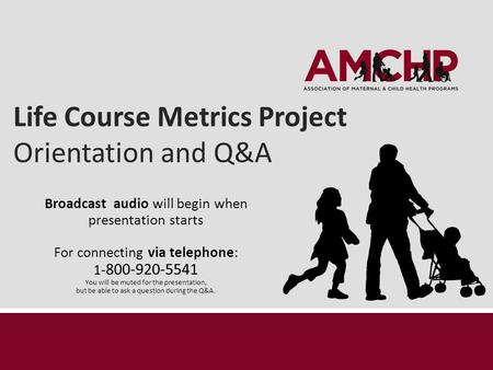 Life Course Metrics Project Orientation and Q&A Broadcast audio will begin when presentation starts For connecting via telephone: 1- 800-920-5541 You will.