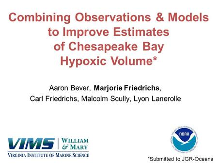 Combining Observations & Models to Improve Estimates of Chesapeake Bay Hypoxic Volume* Aaron Bever, Marjorie Friedrichs, Carl Friedrichs, Malcolm Scully,